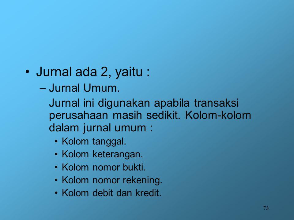 73 Jurnal ada 2, yaitu : –Jurnal Umum. Jurnal ini digunakan apabila transaksi perusahaan masih sedikit. Kolom-kolom dalam jurnal umum : Kolom tanggal.