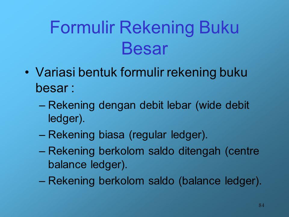 84 Formulir Rekening Buku Besar Variasi bentuk formulir rekening buku besar : –Rekening dengan debit lebar (wide debit ledger). –Rekening biasa (regul