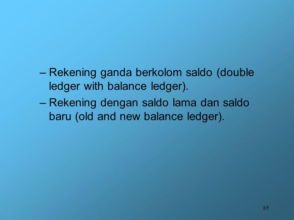 85 –Rekening ganda berkolom saldo (double ledger with balance ledger). –Rekening dengan saldo lama dan saldo baru (old and new balance ledger).