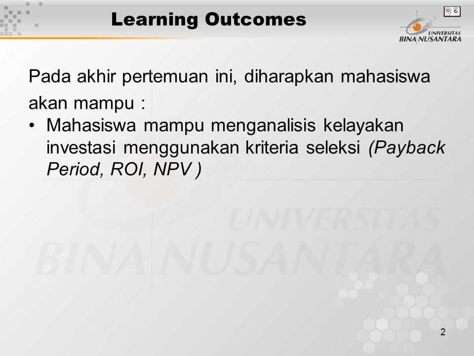 2 Learning Outcomes Pada akhir pertemuan ini, diharapkan mahasiswa akan mampu : Mahasiswa mampu menganalisis kelayakan investasi menggunakan kriteria seleksi (Payback Period, ROI, NPV )