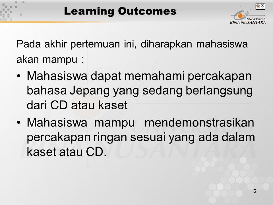 2 Learning Outcomes Pada akhir pertemuan ini, diharapkan mahasiswa akan mampu : Mahasiswa dapat memahami percakapan bahasa Jepang yang sedang berlangsung dari CD atau kaset Mahasiswa mampu mendemonstrasikan percakapan ringan sesuai yang ada dalam kaset atau CD.