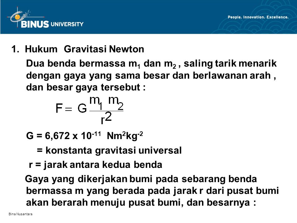 Bina Nusantara F = ( G M E m)/ r 2 M E = massa bumi Dari hukum Newton II untuk gaya berat : F = m g Maka : m g = ( G M E m)/ r 2 atau : g = G M E / r 2 Dengan menggunakan massa bumi M E = 5,97x10 24 kg, jari- jari bumi 6,37x10 6 m, diperoleh besar percepatan gravitasi g dipermukaan bumi atau di dekat permukaan bumi g = 9,8 m/s 2.