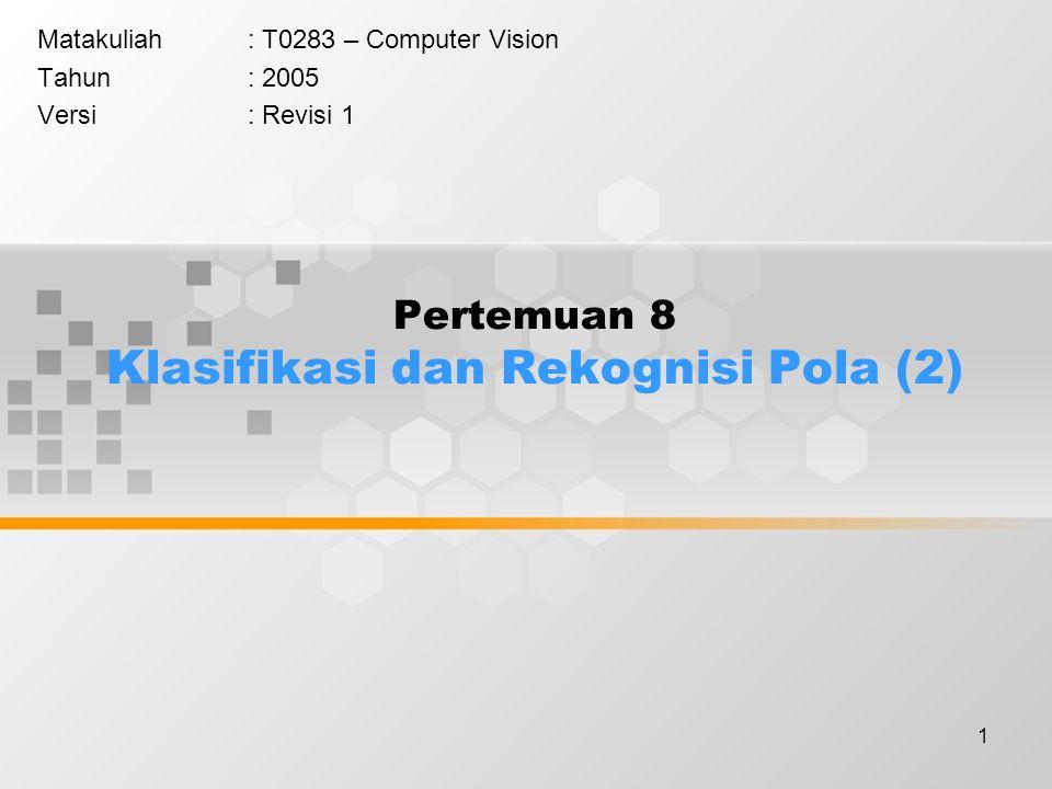 1 Pertemuan 8 Klasifikasi dan Rekognisi Pola (2) Matakuliah: T0283 – Computer Vision Tahun: 2005 Versi: Revisi 1
