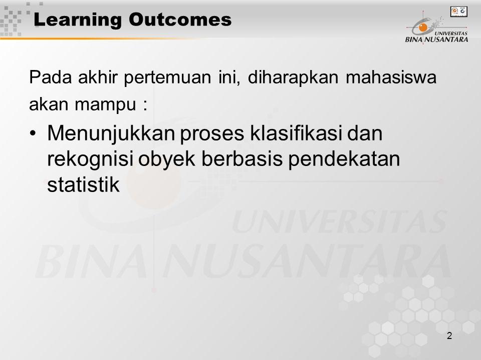 2 Learning Outcomes Pada akhir pertemuan ini, diharapkan mahasiswa akan mampu : Menunjukkan proses klasifikasi dan rekognisi obyek berbasis pendekatan statistik