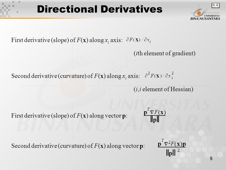 9 Directional Derivatives First derivative (slope) of F(x) along x i axis: Second derivative (curvature) of F(x) along x i axis: (ith element of gradient) (i,i element of Hessian) p T F x  p ----------------------- First derivative (slope) of F(x) along vector p: Second derivative (curvature) of F(x) along vector p: p T F x  2 p p 2 ------------------------------