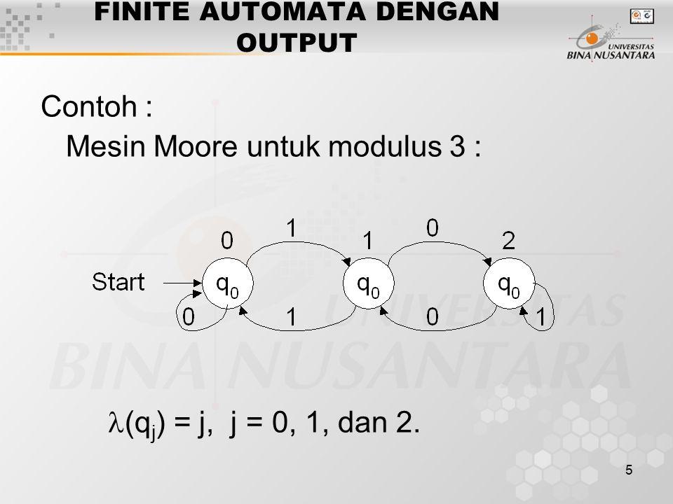 5 FINITE AUTOMATA DENGAN OUTPUT Contoh : Mesin Moore untuk modulus 3 : (q j ) = j, j = 0, 1, dan 2.