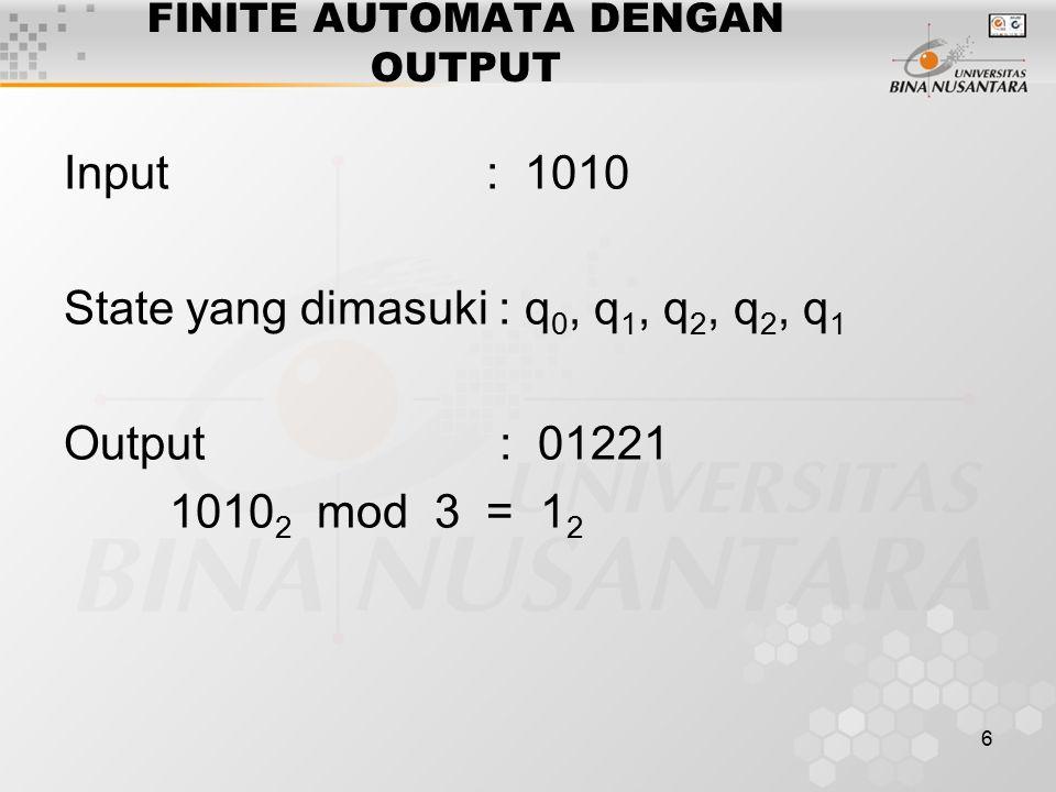 6 FINITE AUTOMATA DENGAN OUTPUT Input: 1010 State yang dimasuki : q 0, q 1, q 2, q 2, q 1 Output : 01221 1010 2 mod 3 = 1 2