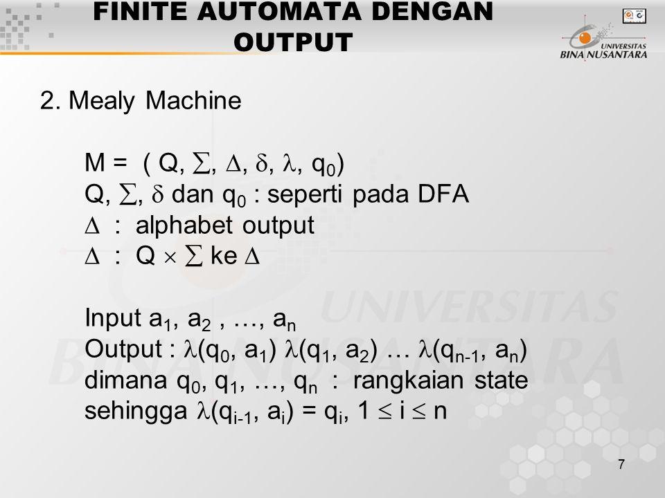 7 FINITE AUTOMATA DENGAN OUTPUT 2. Mealy Machine M = ( Q, , , ,, q 0 ) Q, ,  dan q 0 : seperti pada DFA  : alphabet output  : Q   ke  Input