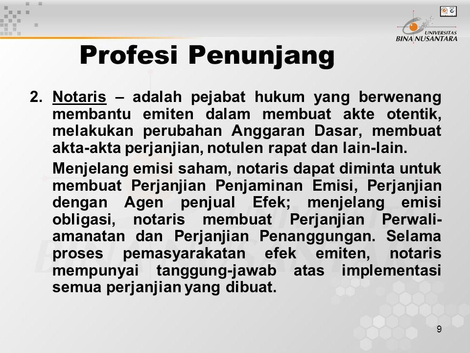 9 Profesi Penunjang 2.Notaris – adalah pejabat hukum yang berwenang membantu emiten dalam membuat akte otentik, melakukan perubahan Anggaran Dasar, membuat akta-akta perjanjian, notulen rapat dan lain-lain.