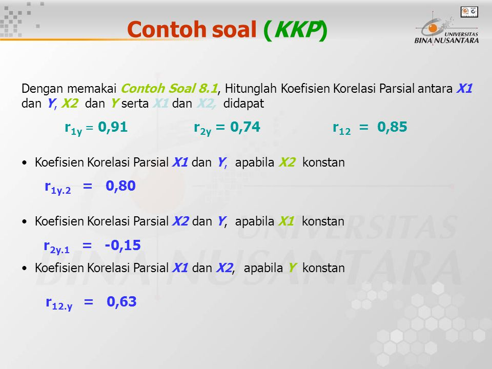 Contoh soal (KKP) Dengan memakai Contoh Soal 8.1, Hitunglah Koefisien Korelasi Parsial antara X1 dan Y, X2 dan Y serta X1 dan X2, didapat r 1y = 0,91 r 2y = 0,74 r 12 = 0,85 Koefisien Korelasi Parsial X1 dan Y, apabila X2 konstan r 1y.2 = 0,80 Koefisien Korelasi Parsial X2 dan Y, apabila X1 konstan r 2y.1 = -0,15 Koefisien Korelasi Parsial X1 dan X2, apabila Y konstan r 12.y = 0,63