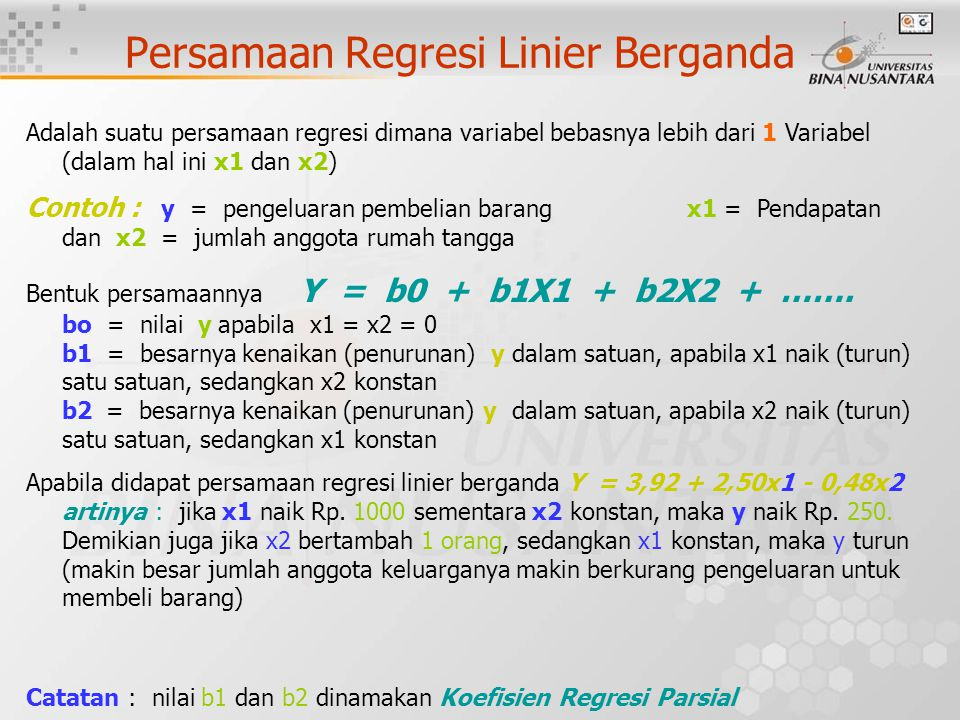 Persamaan Regresi Linier Berganda Adalah suatu persamaan regresi dimana variabel bebasnya lebih dari 1 Variabel (dalam hal ini x1 dan x2) Contoh : y = pengeluaran pembelian barang x1 = Pendapatan dan x2 = jumlah anggota rumah tangga Bentuk persamaannya Y = b0 + b1X1 + b2X2 + …….