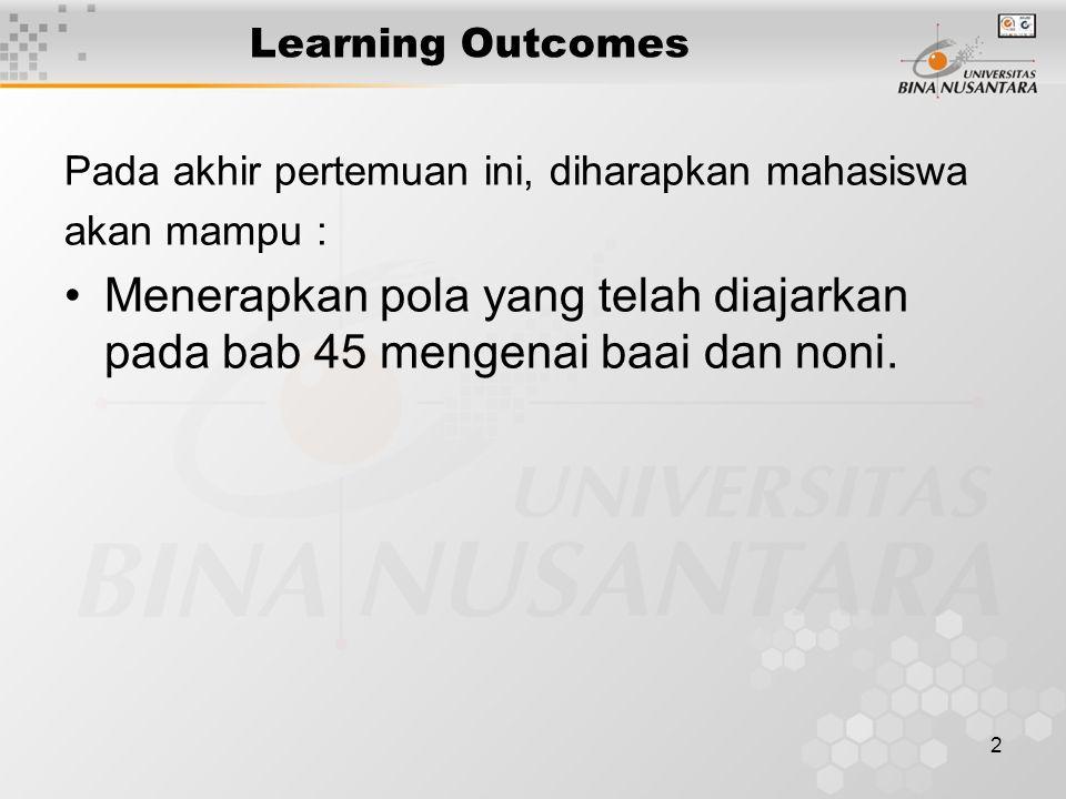 2 Learning Outcomes Pada akhir pertemuan ini, diharapkan mahasiswa akan mampu : Menerapkan pola yang telah diajarkan pada bab 45 mengenai baai dan noni.