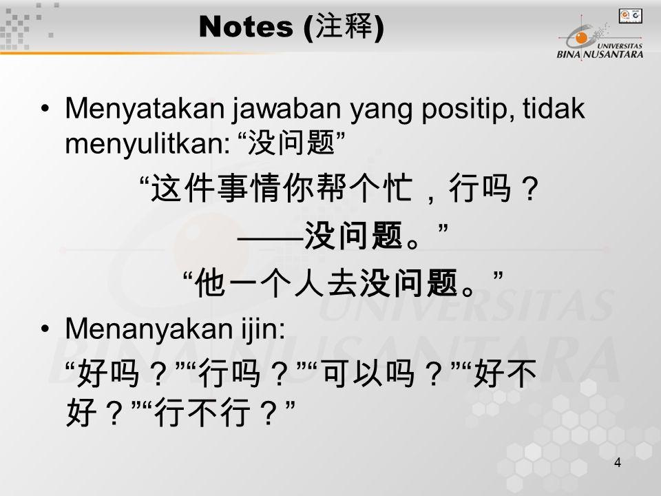 4 Notes ( 注释 ) Menyatakan jawaban yang positip, tidak menyulitkan: 没问题 这件事情你帮个忙,行吗? —— 没问题。 他一个人去没问题。 Menanyakan ijin: 好吗? 行吗? 可以吗? 好不 好? 行不行?