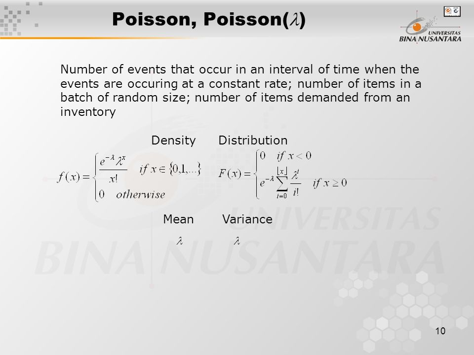 10 Number of events that occur in an interval of time when the events are occuring at a constant rate; number of items in a batch of random size; number of items demanded from an inventory DensityDistribution MeanVariance Poisson, Poisson( )