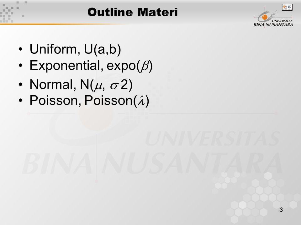 3 Outline Materi Uniform, U(a,b) Exponential, expo(  ) Normal, N( ,  2) Poisson, Poisson( )