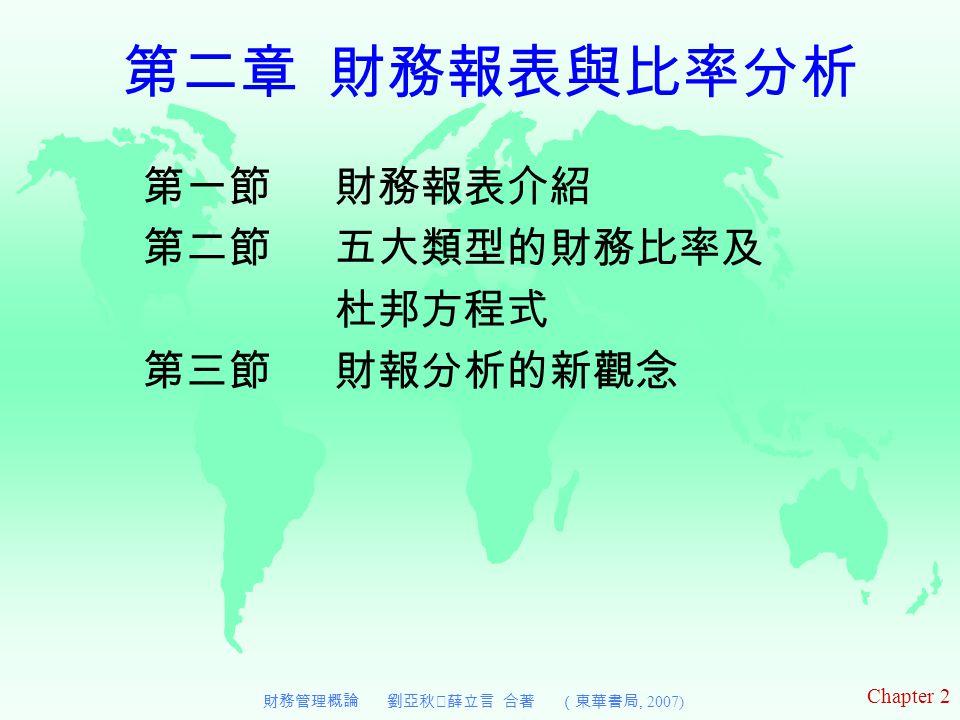 Chapter 2 財務管理概論 劉亞秋‧薛立言 合著 (東華書局, 2007) 第二章 財務報表與比率分析 第一節 財務報表介紹 第二節 五大類型的財務比率及 杜邦方程式 第三節 財報分析的新觀念