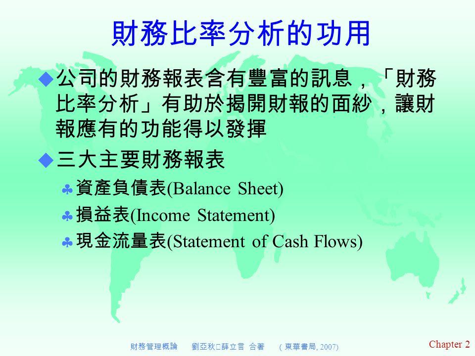 Chapter 2 財務管理概論 劉亞秋‧薛立言 合著 (東華書局, 2007)  公司的財務報表含有豐富的訊息,「財務 比率分析」有助於揭開財報的面紗,讓財 報應有的功能得以發揮  三大主要財務報表  資產負債表 (Balance Sheet)  損益表 (Income Statement