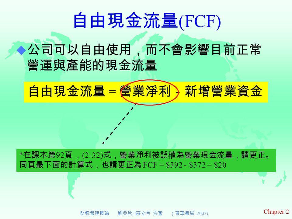 Chapter 2 財務管理概論 劉亞秋‧薛立言 合著 (東華書局, 2007) 自由現金流量 (FCF) 自由現金流量 = 營業淨利-新增營業資金  公司可以自由使用,而不會影響目前正常 營運與產能的現金流量 * 在課本第 92 頁 , (2-32) 式,營業淨利被誤植為營業現金流量,請更正。