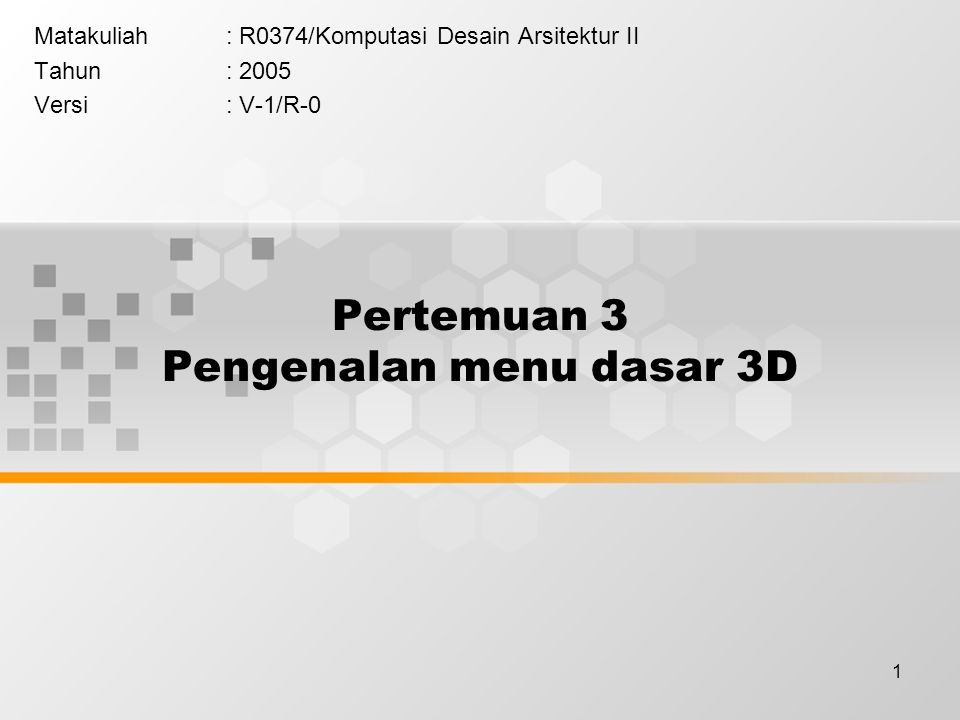 1 Pertemuan 3 Pengenalan menu dasar 3D Matakuliah: R0374/Komputasi Desain Arsitektur II Tahun: 2005 Versi: V-1/R-0