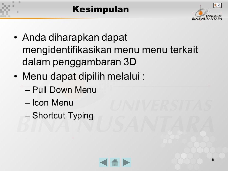 9 Kesimpulan Anda diharapkan dapat mengidentifikasikan menu menu terkait dalam penggambaran 3D Menu dapat dipilih melalui : –Pull Down Menu –Icon Menu –Shortcut Typing