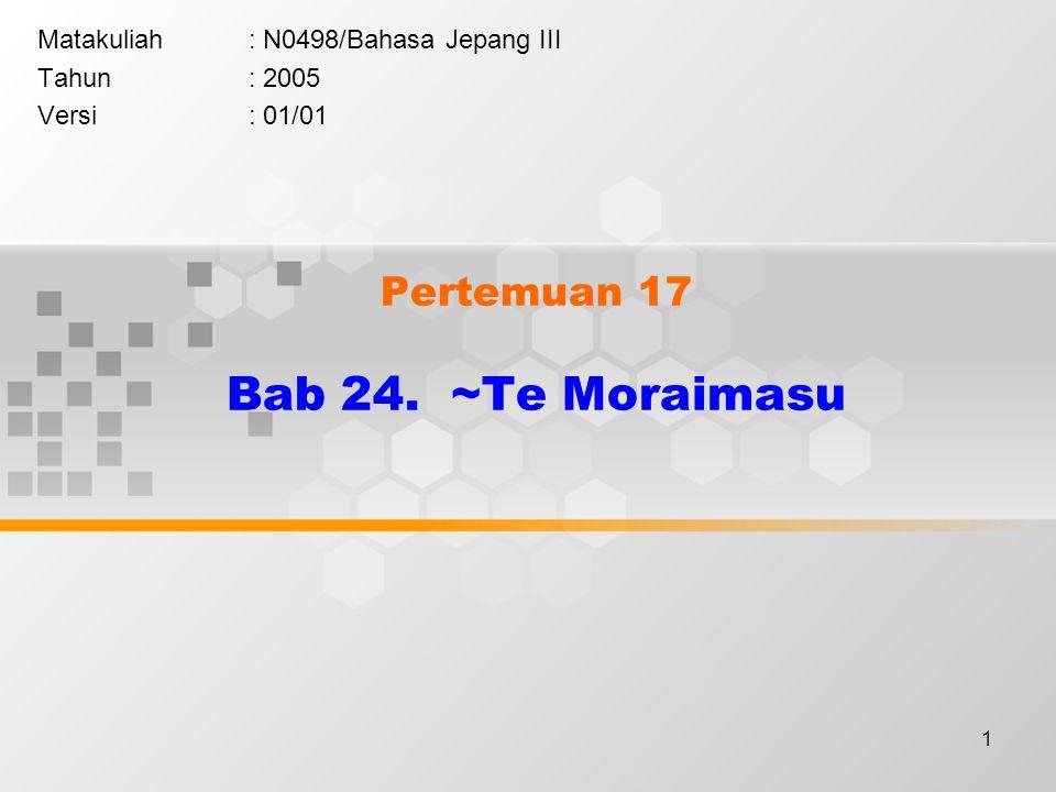 1 Pertemuan 17 Bab 24. ~Te Moraimasu Matakuliah: N0498/Bahasa Jepang III Tahun: 2005 Versi: 01/01