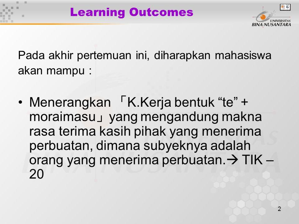 2 Learning Outcomes Pada akhir pertemuan ini, diharapkan mahasiswa akan mampu : Menerangkan 「 K.Kerja bentuk te + moraimasu 」 yang mengandung makna rasa terima kasih pihak yang menerima perbuatan, dimana subyeknya adalah orang yang menerima perbuatan.