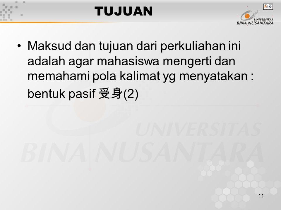 11 TUJUAN Maksud dan tujuan dari perkuliahan ini adalah agar mahasiswa mengerti dan memahami pola kalimat yg menyatakan : bentuk pasif 受身 (2)