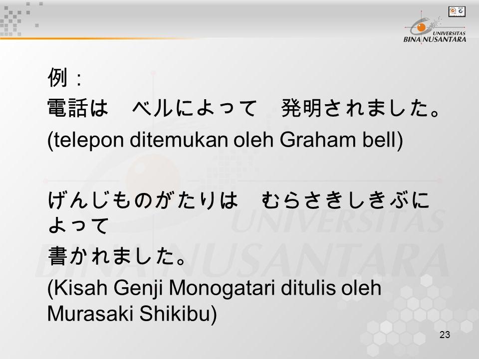 23 例: 電話は ベルによって 発明されました。 (telepon ditemukan oleh Graham bell) げんじものがたりは むらさきしきぶに よって 書かれました。 (Kisah Genji Monogatari ditulis oleh Murasaki Shikibu)