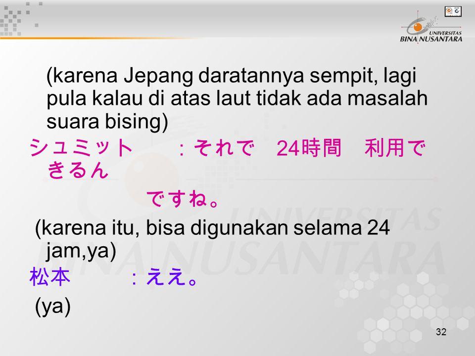 32 (karena Jepang daratannya sempit, lagi pula kalau di atas laut tidak ada masalah suara bising) シュミット:それで 24 時間 利用で きるん ですね。 (karena itu, bisa digunakan selama 24 jam,ya) 松本:ええ。 (ya)