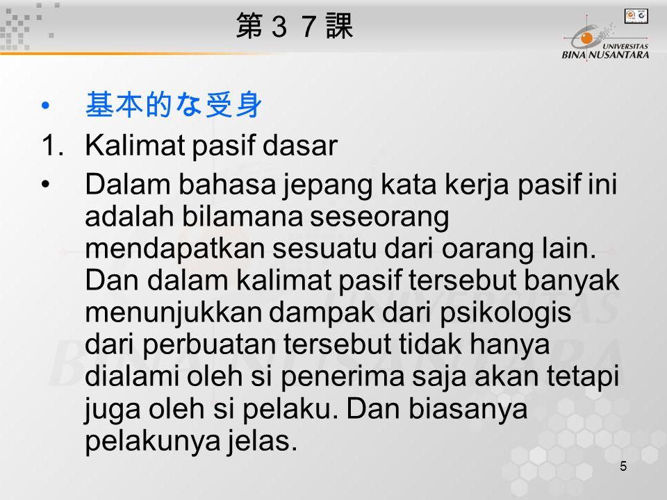 5 第37課 基本的な受身 1.Kalimat pasif dasar Dalam bahasa jepang kata kerja pasif ini adalah bilamana seseorang mendapatkan sesuatu dari oarang lain.