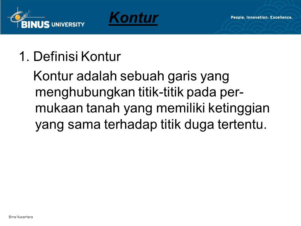 Bina Nusantara Kontur 1. Definisi Kontur Kontur adalah sebuah garis yang menghubungkan titik-titik pada per- mukaan tanah yang memiliki ketinggian yan