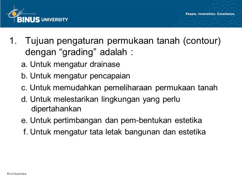 "Bina Nusantara 1.Tujuan pengaturan permukaan tanah (contour) dengan ""grading"" adalah : a. Untuk mengatur drainase b. Untuk mengatur pencapaian c. Untu"