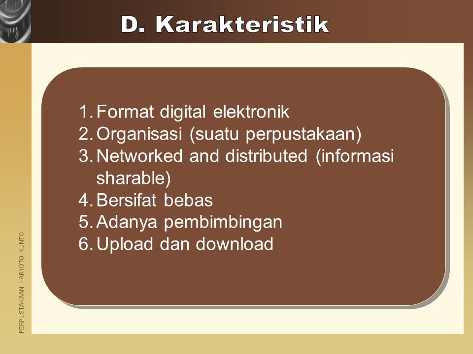 PERPUSTAKAAN HARYOTO KUNTO 1.Format digital elektronik 2.Organisasi (suatu perpustakaan) 3.Networked and distributed (informasi sharable) 4.Bersifat bebas 5.Adanya pembimbingan 6.Upload dan download