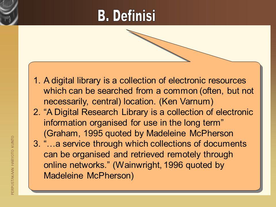 PERPUSTAKAAN HARYOTO KUNTO Perpustakaan digital adalah berbagai organisasi yang menyediakan sumberdaya, termasuk pegawai yang terlatih khusus, untuk memilih, mengatur, menawarkan akses, memahami, menyebarkan, menjaga integritas, dan memastikan keutuhan karya digital, sedemikian rupa sehingga koleksi tersedia dan terjangkau secara ekonomis oleh sebuah atau sekumpulan komunitas yang membutuhkannya.