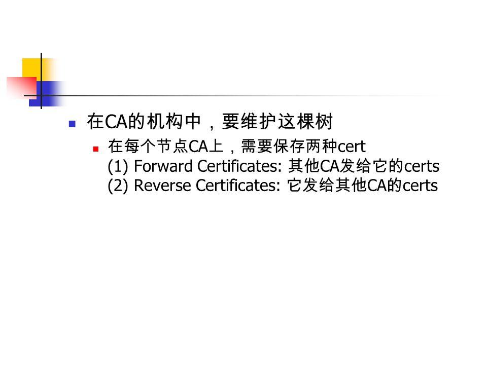 在 CA 的机构中,要维护这棵树 在每个节点 CA 上,需要保存两种 cert (1) Forward Certificates: 其他 CA 发给它的 certs (2) Reverse Certificates: 它发给其他 CA 的 certs