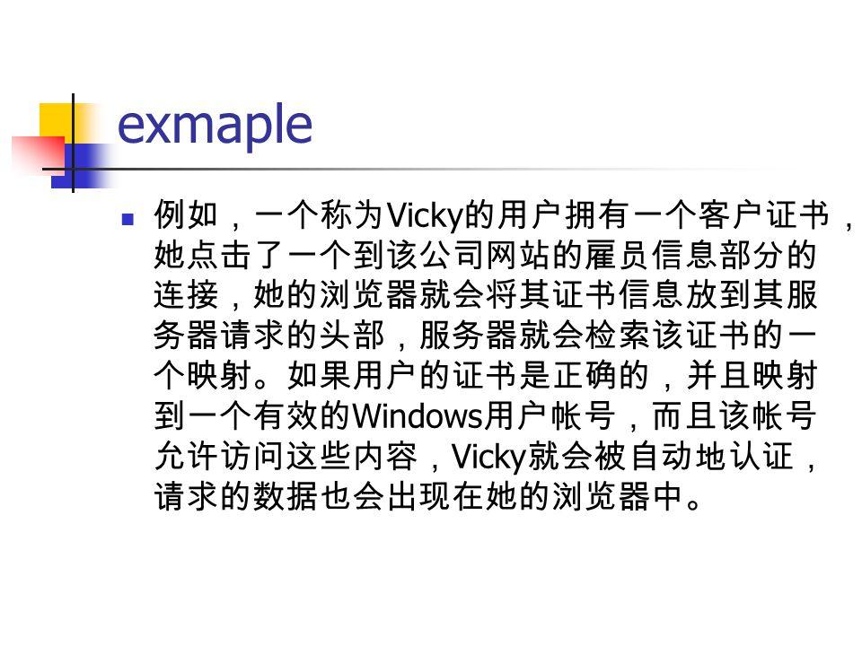 exmaple 例如,一个称为 Vicky 的用户拥有一个客户证书, 她点击了一个到该公司网站的雇员信息部分的 连接,她的浏览器就会将其证书信息放到其服 务器请求的头部,服务器就会检索该证书的一 个映射。如果用户的证书是正确的,并且映射 到一个有效的 Windows 用户帐号,而且该帐号 允许访问这些内容, Vicky 就会被自动地认证, 请求的数据也会出现在她的浏览器中。