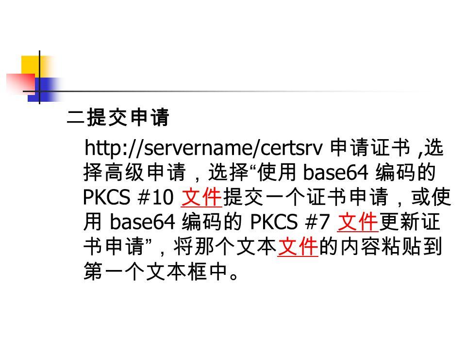 二提交申请 http://servername/certsrv 申请证书, 选 择高级申请,选择 使用 base64 编码的 PKCS #10 文件提交一个证书申请,或使 用 base64 编码的 PKCS #7 文件更新证 书申请 ,将那个文本文件的内容粘贴到 第一个文本框中。 文件