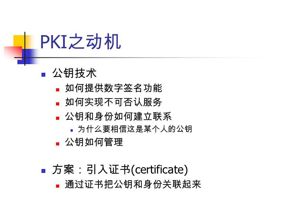 PKI 之动机 公钥技术 如何提供数字签名功能 如何实现不可否认服务 公钥和身份如何建立联系 为什么要相信这是某个人的公钥 公钥如何管理 方案:引入证书 (certificate) 通过证书把公钥和身份关联起来