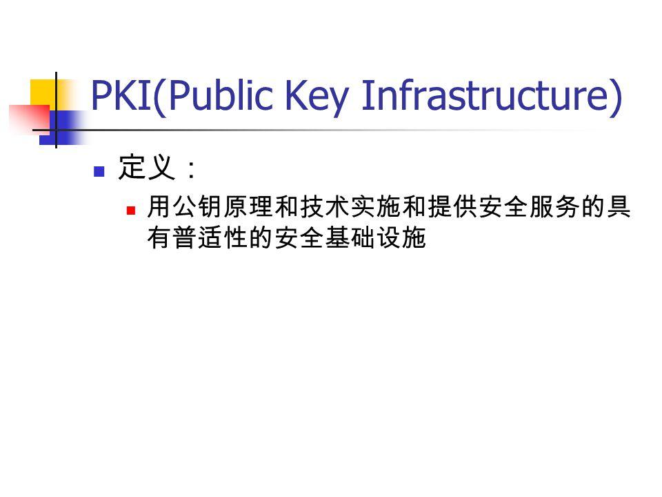 PKI(Public Key Infrastructure) 定义: 用公钥原理和技术实施和提供安全服务的具 有普适性的安全基础设施