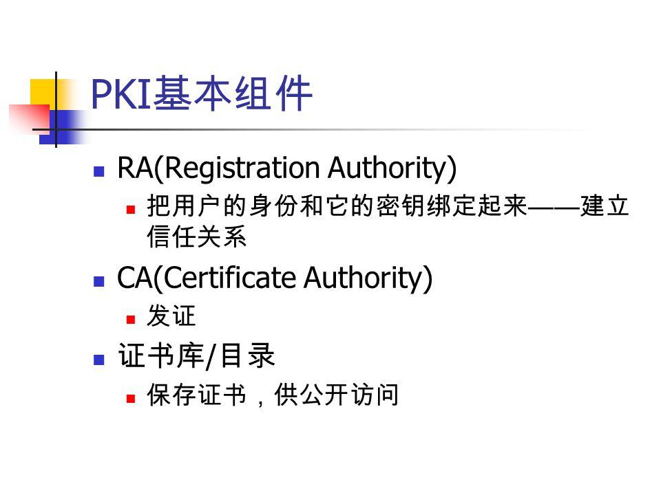 PKI 基本组件 RA(Registration Authority) 把用户的身份和它的密钥绑定起来 —— 建立 信任关系 CA(Certificate Authority) 发证 证书库 / 目录 保存证书,供公开访问