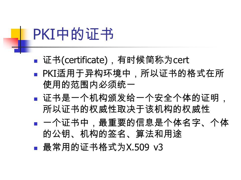 PKI 中的证书 证书 (certificate) ,有时候简称为 cert PKI 适用于异构环境中,所以证书的格式在所 使用的范围内必须统一 证书是一个机构颁发给一个安全个体的证明, 所以证书的权威性取决于该机构的权威性 一个证书中,最重要的信息是个体名字、个体 的公钥、机构的签名、算法和用途 最常用的证书格式为 X.509 v3