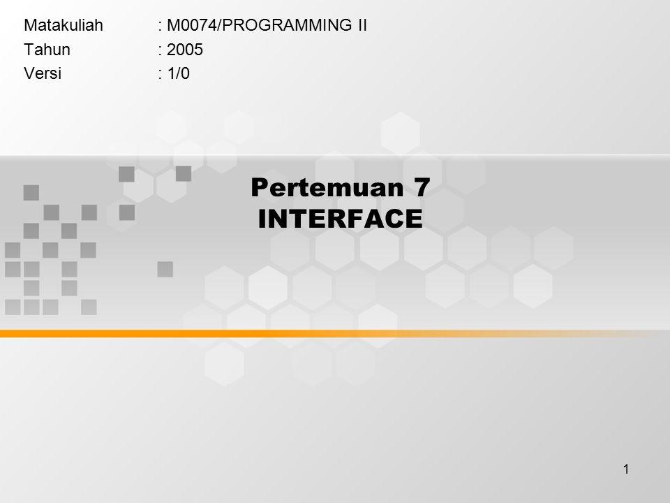 1 Pertemuan 7 INTERFACE Matakuliah: M0074/PROGRAMMING II Tahun: 2005 Versi: 1/0