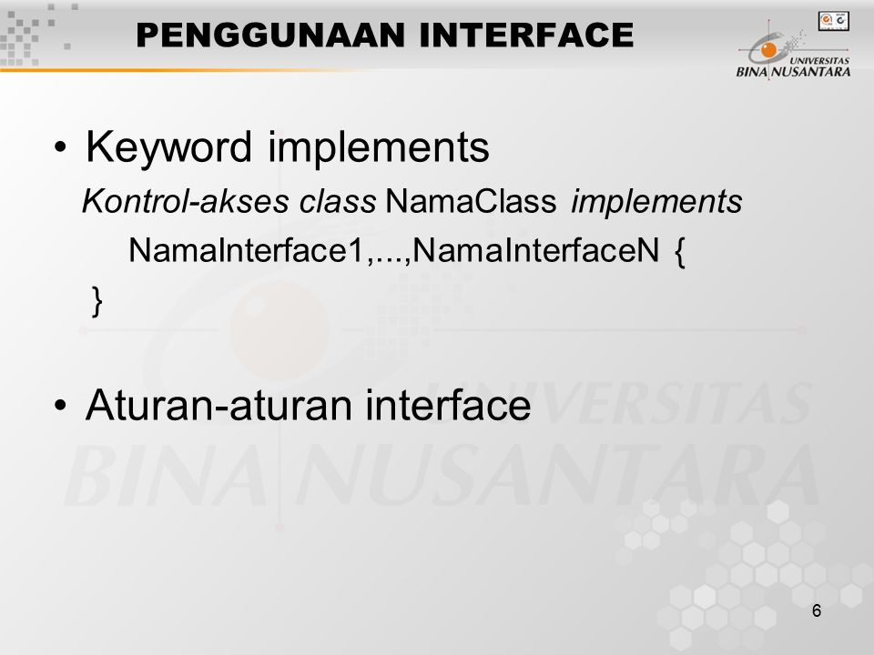 6 PENGGUNAAN INTERFACE Keyword implements Kontrol-akses class NamaClass implements NamaInterface1,...,NamaInterfaceN { } Aturan-aturan interface