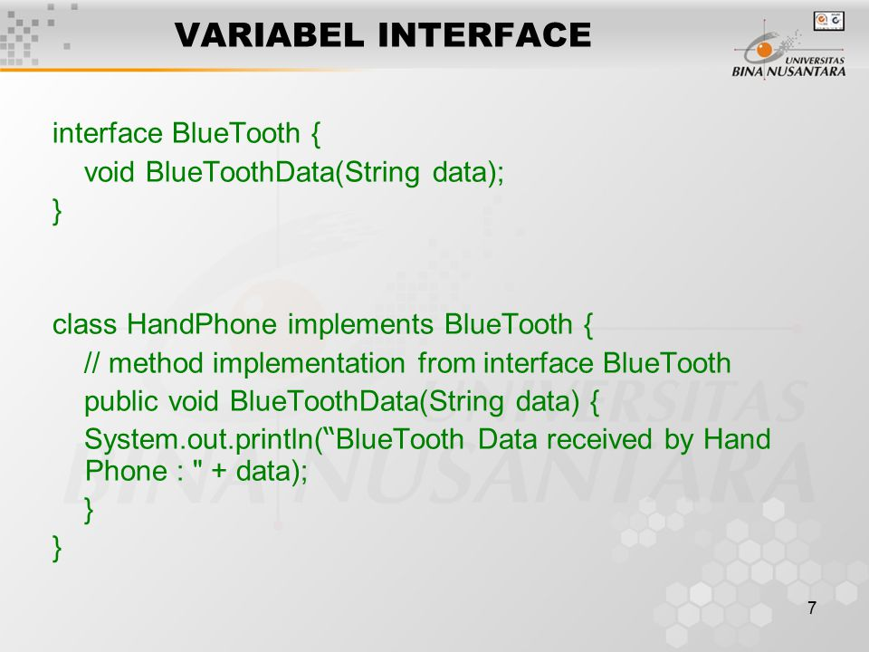 8 VARIABEL INTERFACE class PDA implements BlueTooth { // method implementation from interface public void BlueToothData(String data) { System.out.println( BlueTooth Data received by PDA : + data); }