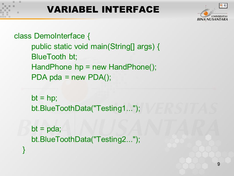 9 VARIABEL INTERFACE class DemoInterface { public static void main(String[] args) { BlueTooth bt; HandPhone hp = new HandPhone(); PDA pda = new PDA(); bt = hp; bt.BlueToothData( Testing1... ); bt = pda; bt.BlueToothData( Testing2... ); }