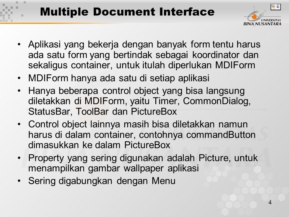 4 Multiple Document Interface Aplikasi yang bekerja dengan banyak form tentu harus ada satu form yang bertindak sebagai koordinator dan sekaligus container, untuk itulah diperlukan MDIForm MDIForm hanya ada satu di setiap aplikasi Hanya beberapa control object yang bisa langsung diletakkan di MDIForm, yaitu Timer, CommonDialog, StatusBar, ToolBar dan PictureBox Control object lainnya masih bisa diletakkan namun harus di dalam container, contohnya commandButton dimasukkan ke dalam PictureBox Property yang sering digunakan adalah Picture, untuk menampilkan gambar wallpaper aplikasi Sering digabungkan dengan Menu