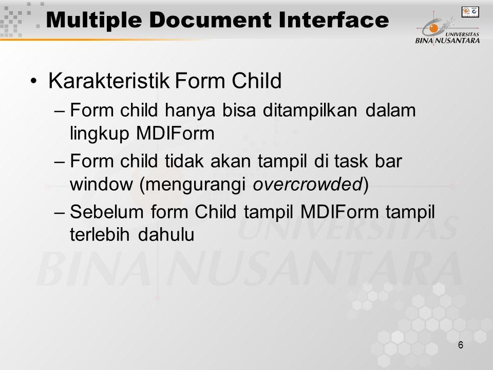 6 Multiple Document Interface Karakteristik Form Child –Form child hanya bisa ditampilkan dalam lingkup MDIForm –Form child tidak akan tampil di task bar window (mengurangi overcrowded) –Sebelum form Child tampil MDIForm tampil terlebih dahulu