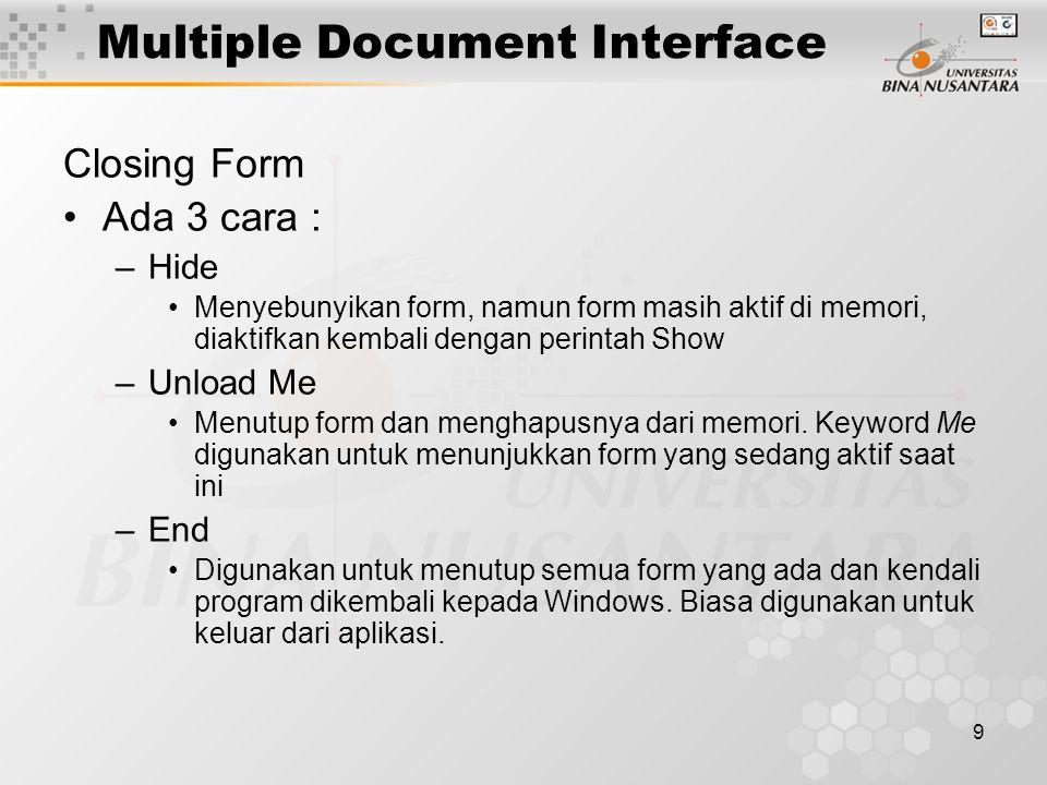 9 Closing Form Ada 3 cara : –Hide Menyebunyikan form, namun form masih aktif di memori, diaktifkan kembali dengan perintah Show –Unload Me Menutup form dan menghapusnya dari memori.