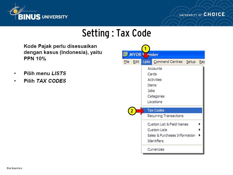 Bina Nusantara Setting : Tax Code Kode Pajak perlu disesuaikan dengan kasus (Indonesia), yaitu PPN 10% Pilih menu LISTS Pilih TAX CODES 21