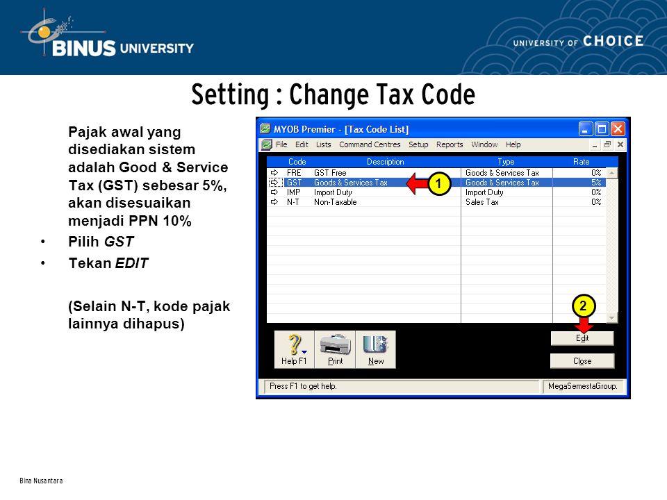 Bina Nusantara Setting : Change Tax Code Pajak awal yang disediakan sistem adalah Good & Service Tax (GST) sebesar 5%, akan disesuaikan menjadi PPN 10% Pilih GST Tekan EDIT (Selain N-T, kode pajak lainnya dihapus) 12